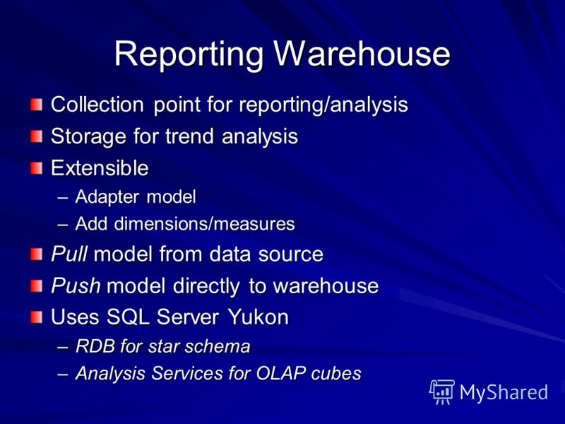 Reporting Warehouse Collection point for reporting/analysis Storage for trend analysis Extensible –Adapter model –Add dimensions/measures Pull model from data source Push model directly to warehouse Uses SQL Server Yukon –RDB for star schema –Analysi