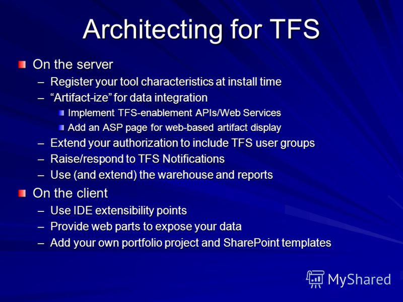 Architecting for TFS On the server –Register your tool characteristics at install time –Artifact-ize for data integration Implement TFS-enablement APIs/Web Services Add an ASP page for web-based artifact display –Extend your authorization to include