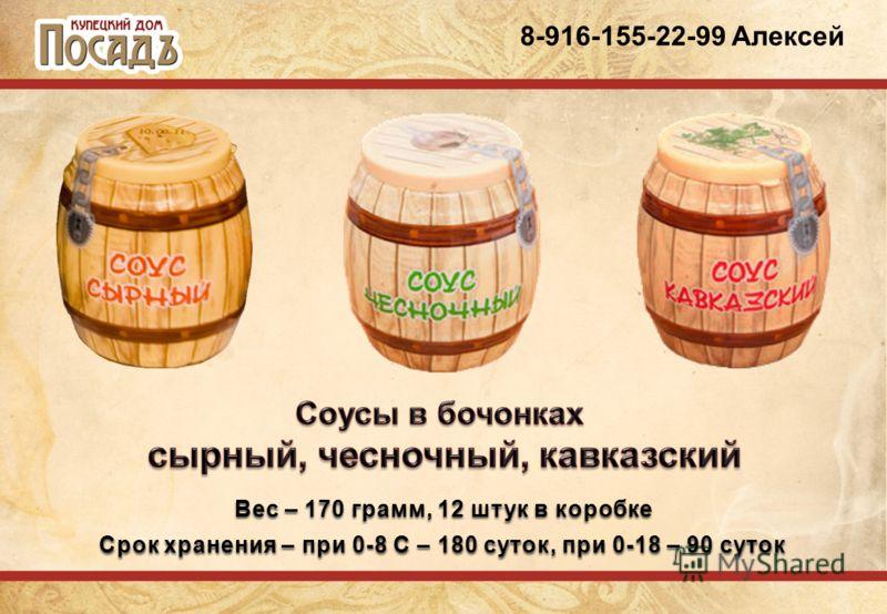 8-916-155-22-99 Алексей Вес – 170 грамм, 12 штук в коробке Срок хранения – при 0-8 С – 180 суток, при 0-18 – 90 суток