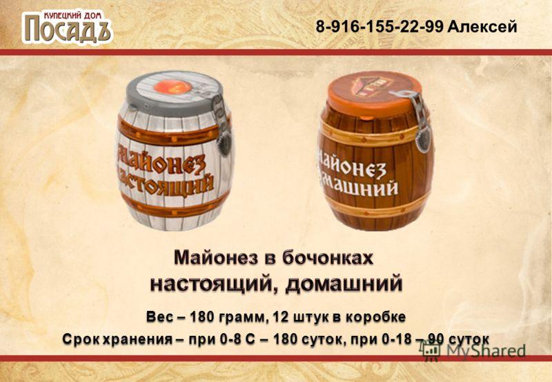 8-916-155-22-99 Алексей Вес – 180 грамм, 12 штук в коробке Срок хранения – при 0-8 С – 180 суток, при 0-18 – 90 суток