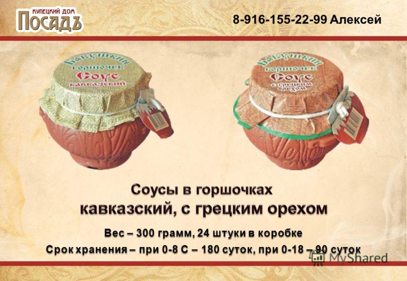 8-916-155-22-99 Алексей Вес – 300 грамм, 24 штуки в коробке Срок хранения – при 0-8 С – 180 суток, при 0-18 – 90 суток
