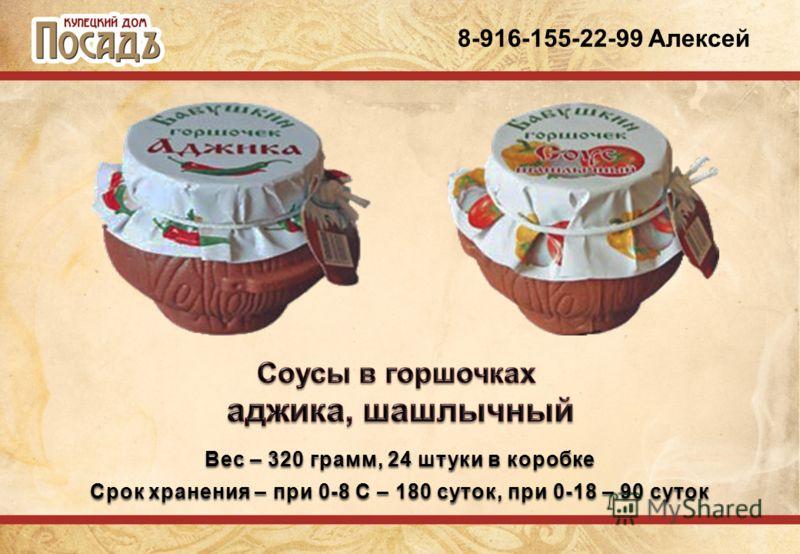 8-916-155-22-99 Алексей Вес – 320 грамм, 24 штуки в коробке Срок хранения – при 0-8 С – 180 суток, при 0-18 – 90 суток