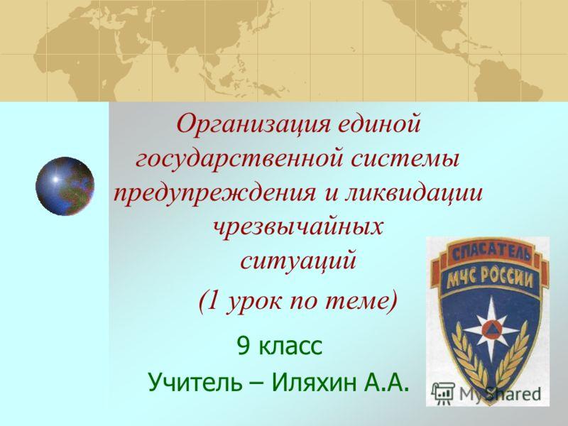 Организация единой государственной системы предупреждения и ликвидации чрезвычайных ситуаций (1 урок по теме) 9 класс Учитель – Иляхин А.А.