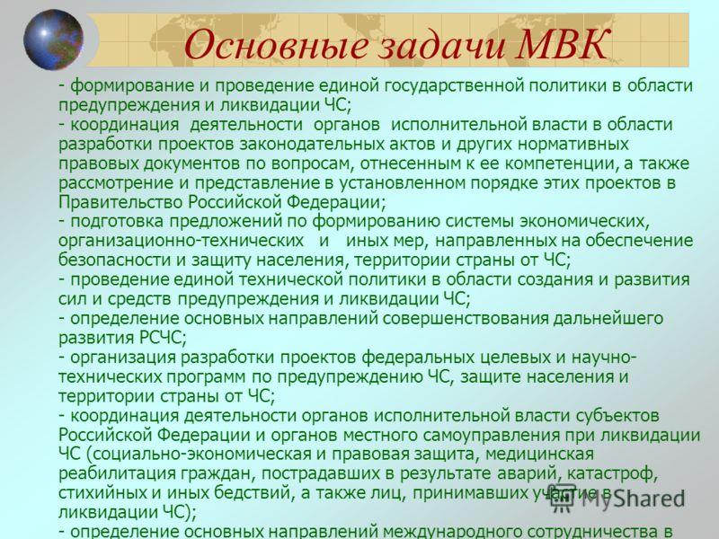 Основные задачи МВК - формирование и проведение единой государственной политики в области предупреждения и ликвидации ЧС; - координация деятельности органов исполнительной власти в области разработки проектов законодательных актов и других нормативны