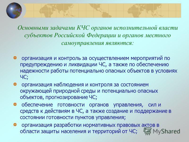 Основными задачами КЧС органов исполнительной власти субъектов Российской Федерации и органов местного самоуправления являются: организация и контроль за осуществлением мероприятий по предупреждению и ликвидации ЧС, а также по обеспечению надежности
