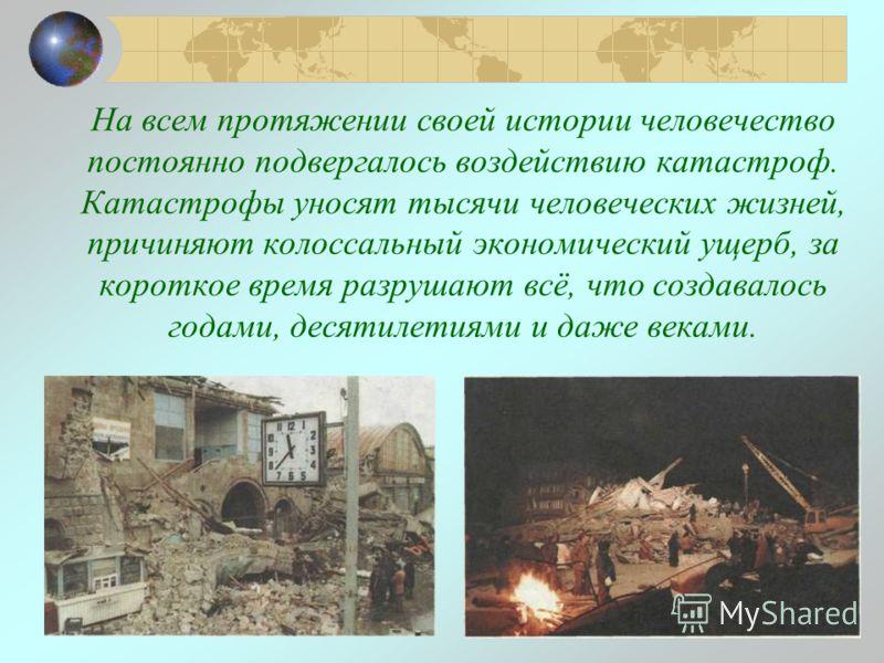 На всем протяжении своей истории человечество постоянно подвергалось воздействию катастроф. Катастрофы уносят тысячи человеческих жизней, причиняют колоссальный экономический ущерб, за короткое время разрушают всё, что создавалось годами, десятилетия
