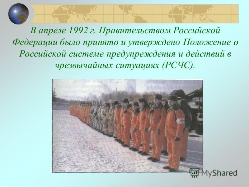 В апреле 1992 г. Правительством Российской Федерации было принято и утверждено Положение о Российской системе предупреждения и действий в чрезвычайных ситуациях (РСЧС).