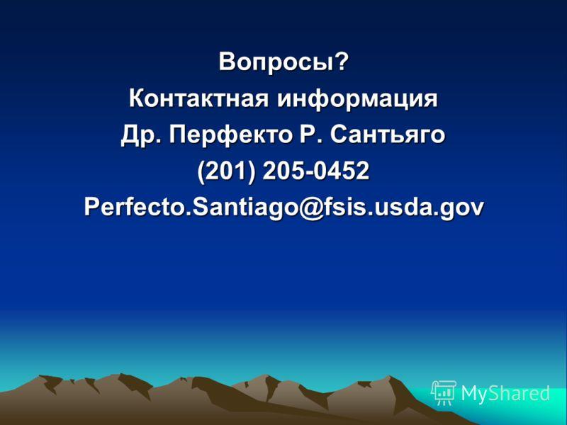 Вопросы? Контактная информация Др. Перфекто Р. Сантьяго (201) 205-0452 Perfecto.Santiago@fsis.usda.gov