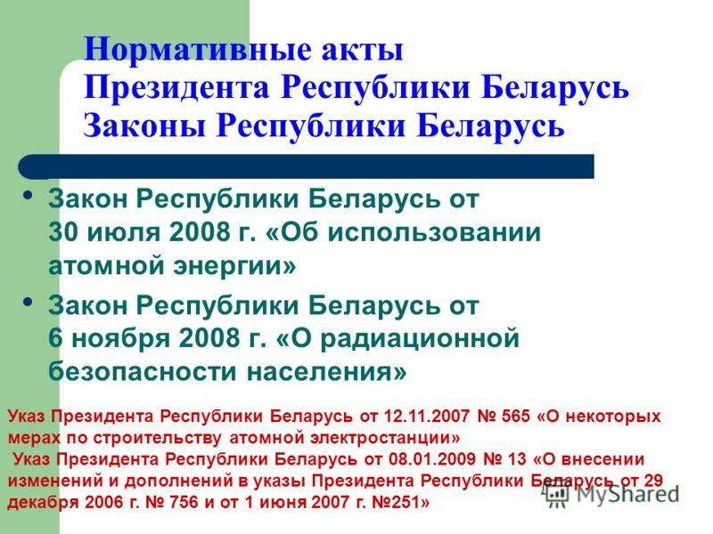Нормативные акты Президента Республики Беларусь Законы Республики Беларусь Закон Республики Беларусь от 30 июля 2008 г. «Об использовании атомной энергии» Закон Республики Беларусь от 6 ноября 2008 г. «О радиационной безопасности населения» Указ През