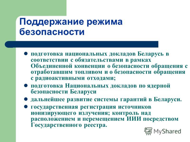 Поддержание режима безопасности подготовка национальных докладов Беларусь в соответствии с обязательствами в рамках Объединенной конвенции о безопасности обращения с отработавшим топливом и о безопасности обращения с радиоактивными отходами; подготов