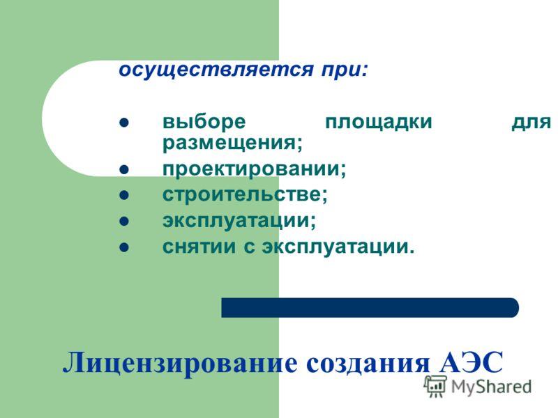 Лицензирование создания АЭС осуществляется при: выборе площадки для размещения; проектировании; строительстве; эксплуатации; снятии с эксплуатации.