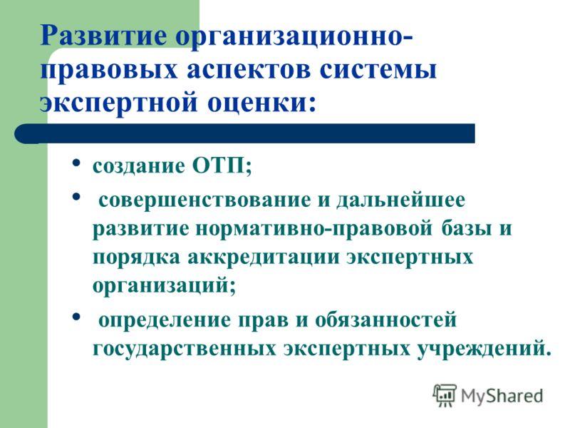 Развитие организационно- правовых аспектов системы экспертной оценки: создание ОТП; совершенствование и дальнейшее развитие нормативно-правовой базы и порядка аккредитации экспертных организаций; определение прав и обязанностей государственных экспер