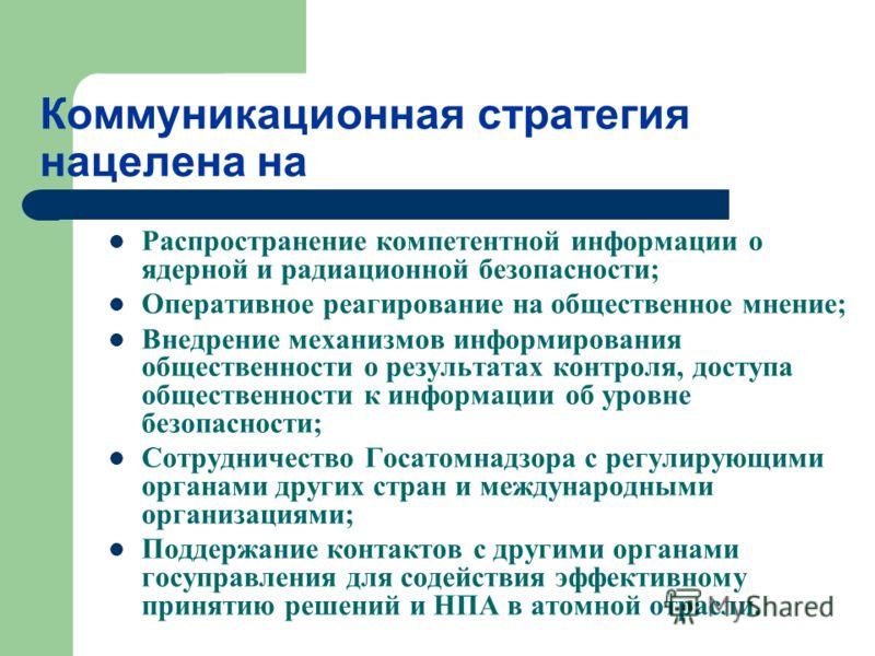 Коммуникационная стратегия нацелена на Распространение компетентной информации о ядерной и радиационной безопасности; Оперативное реагирование на общественное мнение; Внедрение механизмов информирования общественности о результатах контроля, доступа