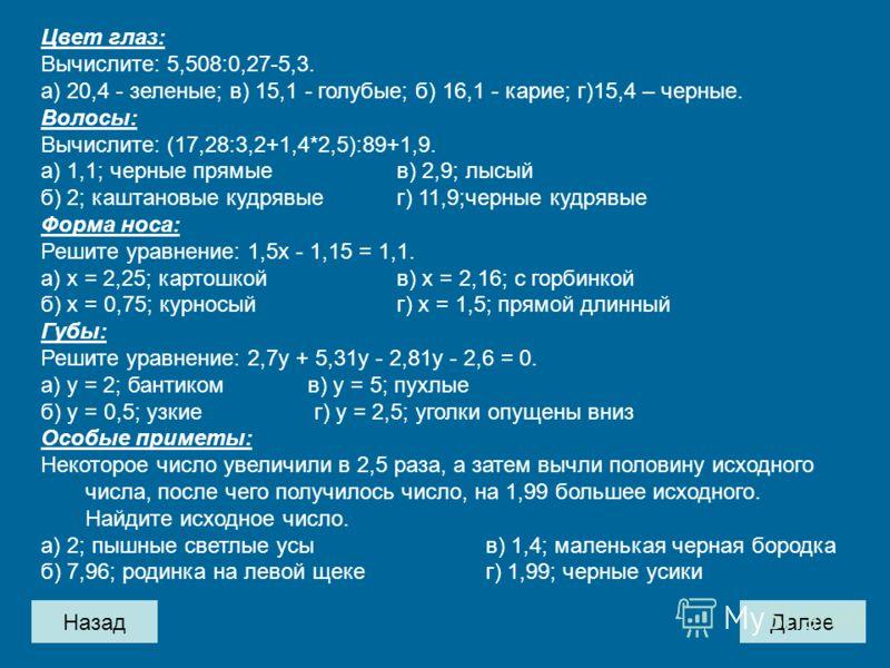 НазадДалее Цвет глаз: Вычислите: 5,508:0,27-5,3. а) 20,4 - зеленые; в) 15,1 - голубые; б) 16,1 - карие; г)15,4 – черные. Волосы: Вычислите: (17,28:3,2+1,4*2,5):89+1,9. а) 1,1; черные прямыев) 2,9; лысый б) 2; каштановые кудрявыег) 11,9;черные кудрявы