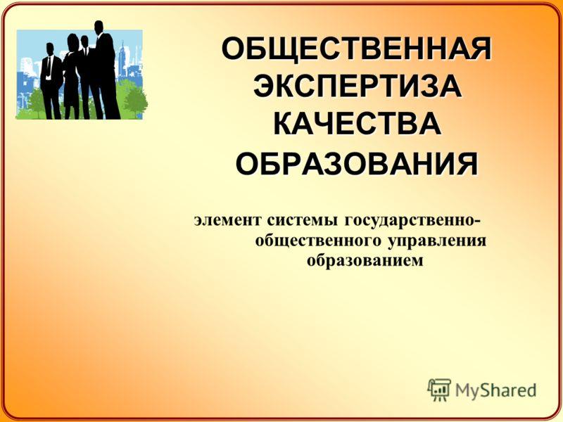 ОБЩЕСТВЕННАЯ ЭКСПЕРТИЗА КАЧЕСТВА ОБРАЗОВАНИЯ элемент системы государственно- общественного управления образованием