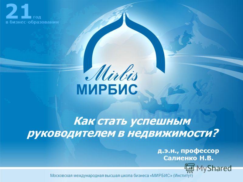 д.э.н., профессор Салиенко Н.В. Как стать успешным руководителем в недвижимости? 21 год в бизнес-образовании Московская международная высшая школа бизнеса «МИРБИС» (Институт)