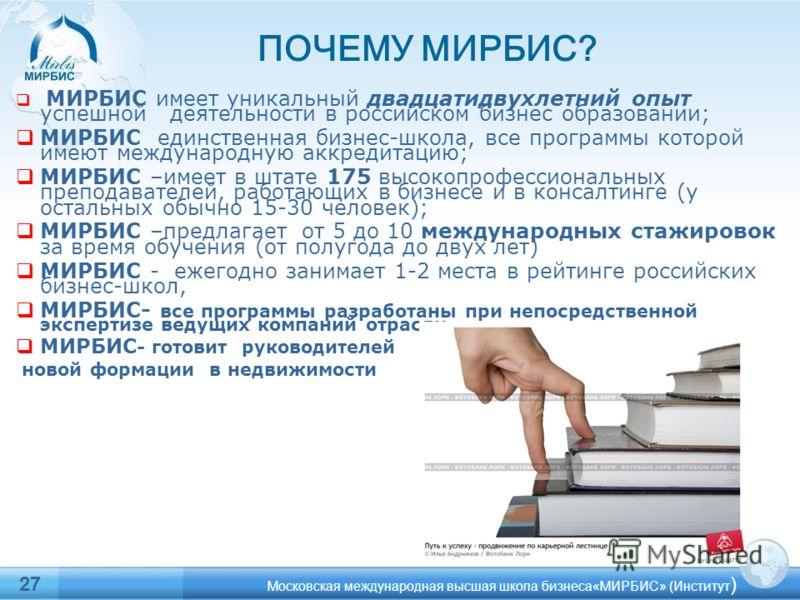МИРБИС имеет уникальный двадцатидвухлетний опыт успешной деятельности в российском бизнес образовании; МИРБИС единственная бизнес-школа, все программы которой имеют международную аккредитацию; МИРБИС –имеет в штате 175 высокопрофессиональных преподав