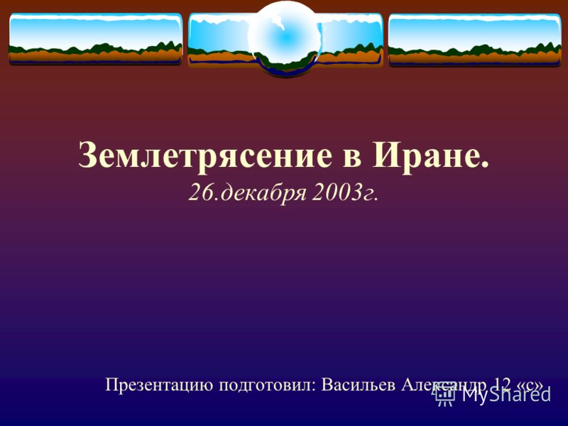 Землетрясение в Иране. 26.декабря 2003г. Презентацию подготовил: Васильев Александр 12 «с»