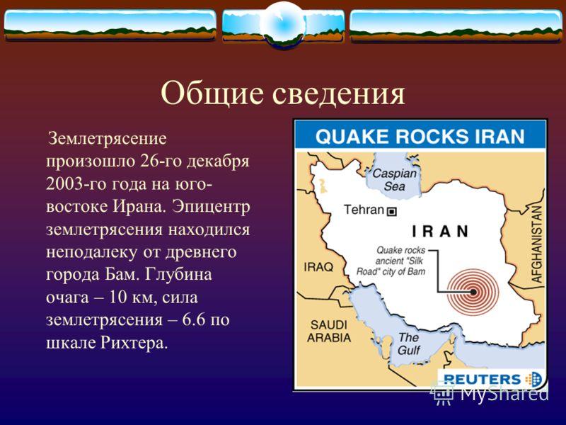 Общие сведения Землетрясение произошло 26-го декабря 2003-го года на юго- востоке Ирана. Эпицентр землетрясения находился неподалеку от древнего города Бам. Глубина очага – 10 км, сила землетрясения – 6.6 по шкале Рихтера.