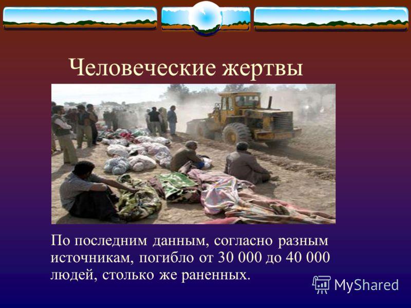 Человеческие жертвы По последним данным, согласно разным источникам, погибло от 30 000 до 40 000 людей, столько же раненных.