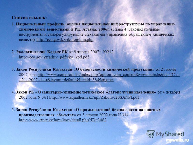 Список ссылок: 1. Национальный профиль: оценка национальной инфраструктуры по управлению химическими веществами в РК, Астана, 2006г. (Глава 4. Законодательные инструменты и саморегулирующие механизмы управления обращением химических веществ) http://e