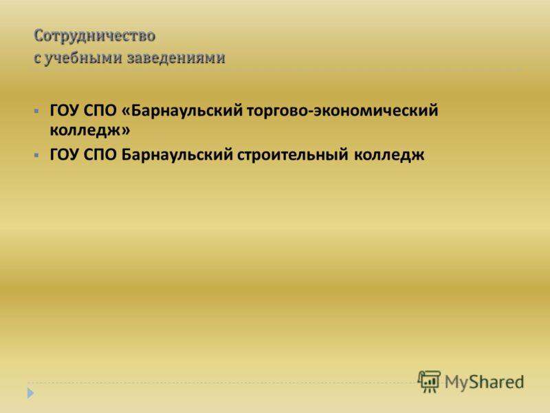 Сотрудничество с учебными заведениями ГОУ СПО « Барнаульский торгово - экономический колледж » ГОУ СПО Барнаульский строительный колледж