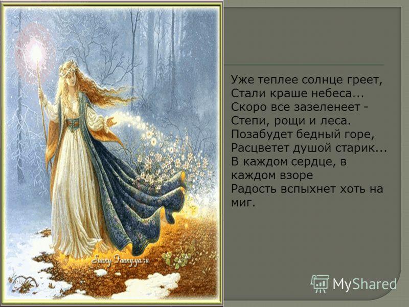 Уже теплее солнце греет, Стали краше небеса... Скоро все зазеленеет - Степи, рощи и леса. Позабудет бедный горе, Расцветет душой старик... В каждом сердце, в каждом взоре Радость вспыхнет хоть на миг.