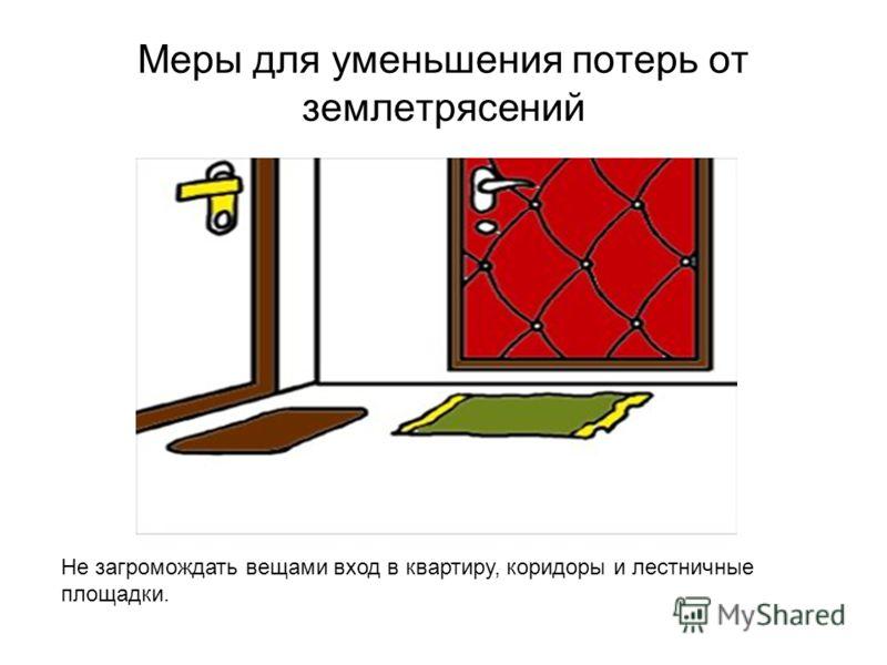 Меры для уменьшения потерь от землетрясений Не загромождать вещами вход в квартиру, коридоры и лестничные площадки.