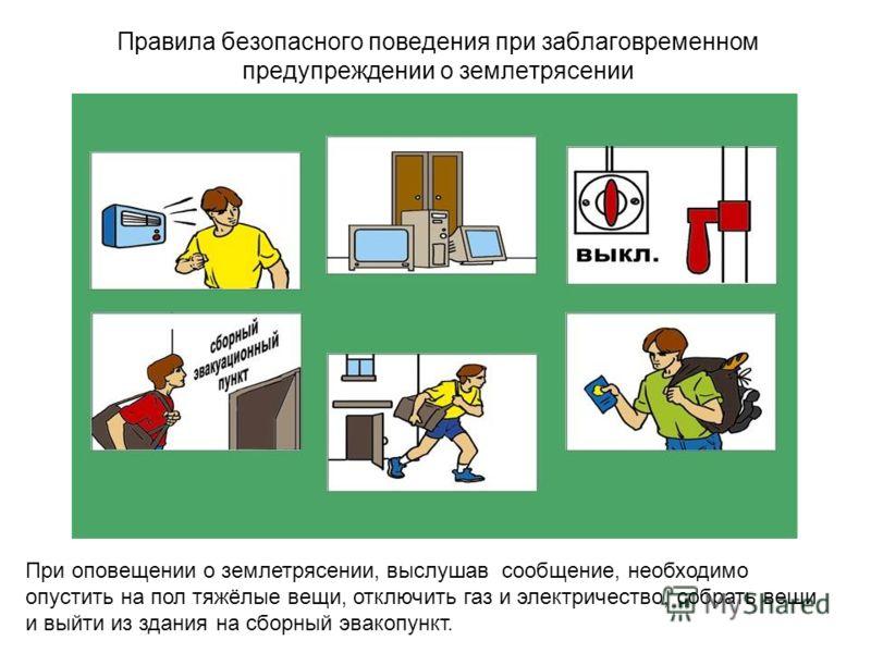 Правила безопасного поведения при заблаговременном предупреждении о землетрясении При оповещении о землетрясении, выслушав сообщение, необходимо опустить на пол тяжёлые вещи, отключить газ и электричество, собрать вещи и выйти из здания на сборный эв
