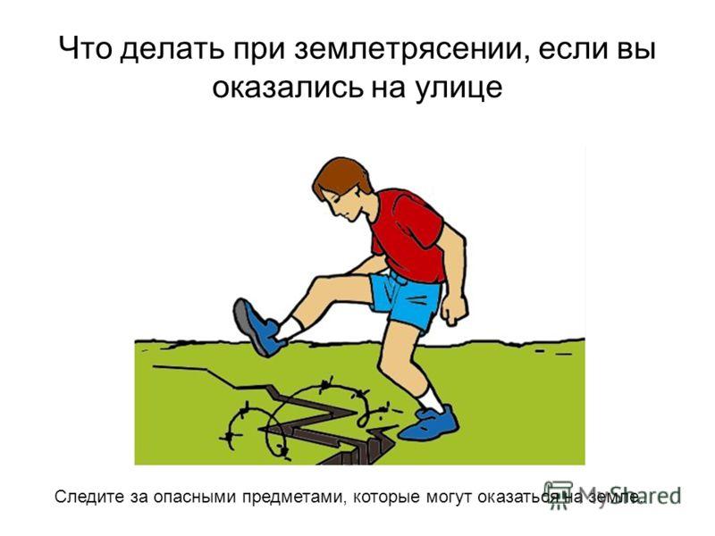 Что делать при землетрясении, если вы оказались на улице Следите за опасными предметами, которые могут оказаться на земле.