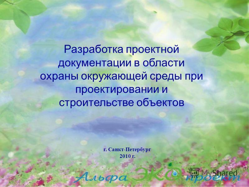 г. Санкт-Петербург 2010 г. Разработка проектной документации в области охраны окружающей среды при проектировании и строительстве объектов