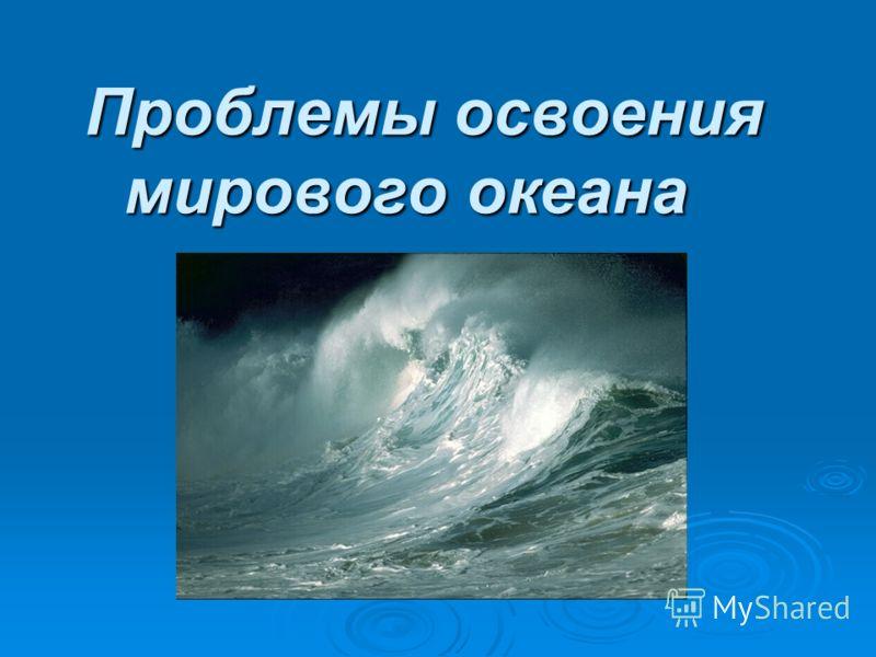 Проблемы освоения мирового океана Проблемы освоения мирового океана