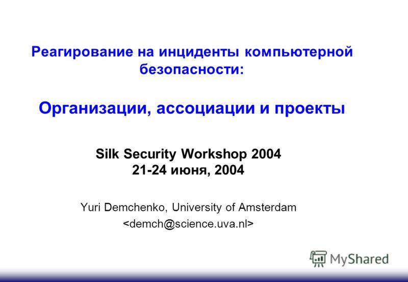 Реагирование на инциденты компьютерной безопасности: Организации, ассоциации и проекты Silk Security Workshop 2004 21-24 июня, 2004 Yuri Demchenko, University of Amsterdam