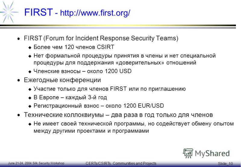 June 21-24, 2004 Silk Security Workshop CERTs/CSIRTs: Communities and Projects Slide_10 FIRST - http://www.first.org/ FIRST ( Forum for Incident Response Security Teams) u Более чем 120 членов CSIRT u Нет формальной процедуры принятия в члены и нет с