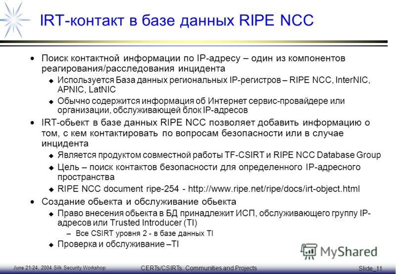 June 21-24, 2004 Silk Security Workshop CERTs/CSIRTs: Communities and Projects Slide_11 IRT-контакт в базе данных RIPE NCC Поиск контактной информации по IP-адресу – один из компонентов реагирования/расследования инцидента u Используется База данных