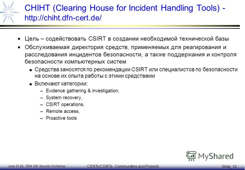 June 21-24, 2004 Silk Security Workshop CERTs/CSIRTs: Communities and Projects Slide_12 CHIHT (Clearing House for Incident Handling Tools) - http://chiht.dfn-cert.de/ Цель – содействовать CSIRT в создании необходимой технической базы Обслуживаемая ди