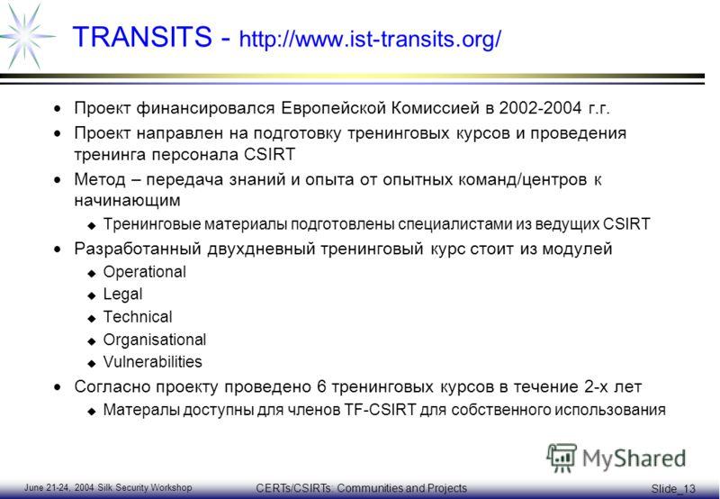 June 21-24, 2004 Silk Security Workshop CERTs/CSIRTs: Communities and Projects Slide_13 TRANSITS - http://www.ist-transits.org/ Проект финансировался Европейской Комиссией в 2002-2004 г.г. Проект направлен на подготовку тренинговых курсов и проведени