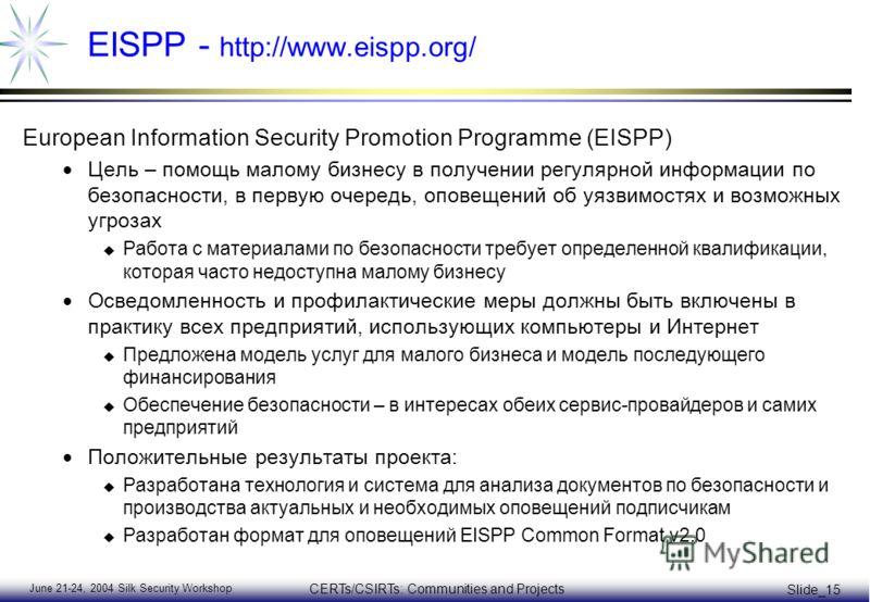 June 21-24, 2004 Silk Security Workshop CERTs/CSIRTs: Communities and Projects Slide_15 EISPP - http://www.eispp.org/ European Information Security Promotion Programme (EISPP) Цель – помощь малому бизнесу в получении регулярной информации по безопасн