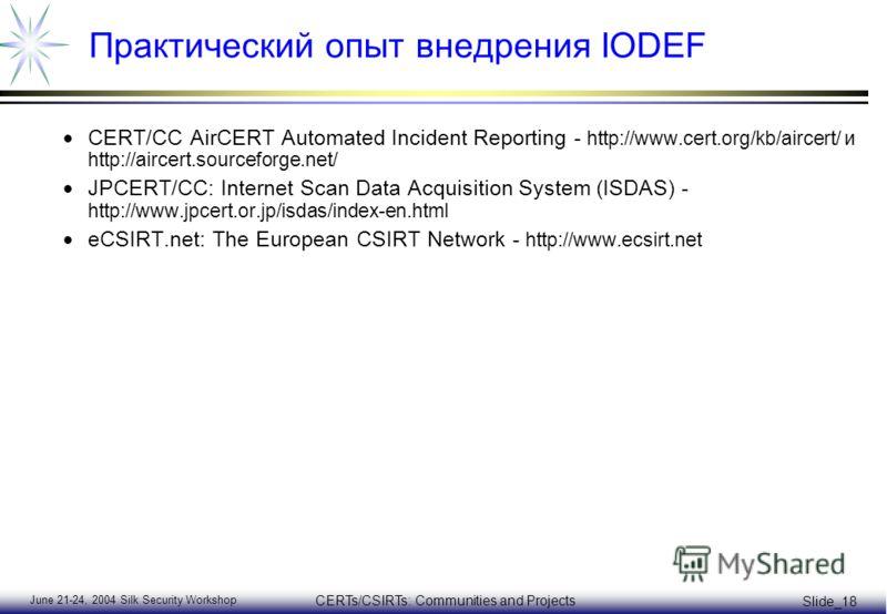 June 21-24, 2004 Silk Security Workshop CERTs/CSIRTs: Communities and Projects Slide_18 Практический опыт внедрения IODEF CERT/CC AirCERT Automated Incident Reporting - http://www.cert.org/kb/aircert/ и http://aircert.sourceforge.net/ JPCERT/CC: Inte