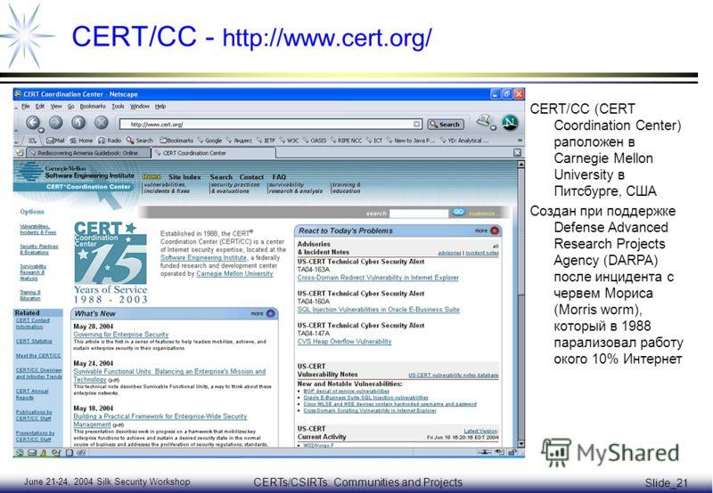 June 21-24, 2004 Silk Security Workshop CERTs/CSIRTs: Communities and Projects Slide_21 CERT/CC - http://www.cert.org/ CERT/CC (CERT Coordination Center) раположен в Carnegie Mellon University в Питсбурге, США Создан при поддержке Defense Advanced Re
