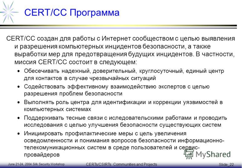 June 21-24, 2004 Silk Security Workshop CERTs/CSIRTs: Communities and Projects Slide_22 CERT/CC Программа CERT/CC создан для работы с Интернет сообществом с целью выявления и разрешения компьютерных инцидентов безопасности, а также выработки мер для
