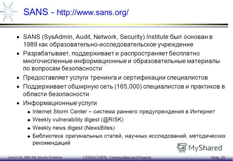 June 21-24, 2004 Silk Security Workshop CERTs/CSIRTs: Communities and Projects Slide_25 SANS - http://www.sans.org/ SANS (SysAdmin, Audit, Network, Security) Institute был основан в 1989 как образовательно-исследовательское учреждение Разрабатывает,