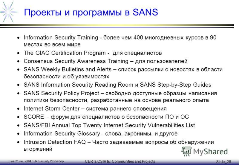 June 21-24, 2004 Silk Security Workshop CERTs/CSIRTs: Communities and Projects Slide_26 Проекты и программы в SANS Information Security Training - более чем 400 многодневных курсов в 90 местах во всем мире The GIAC Certification Program - для специал