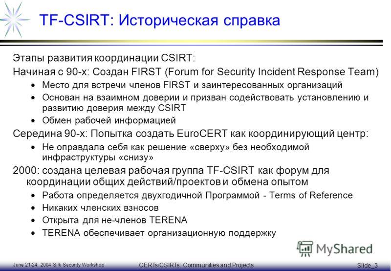 June 21-24, 2004 Silk Security Workshop CERTs/CSIRTs: Communities and Projects Slide_3 TF-CSIRT: Историческая справка Этапы развития координации CSIRT: Начиная с 90-х: Создан FIRST (Forum for Security Incident Response Team) Место для встречи членов