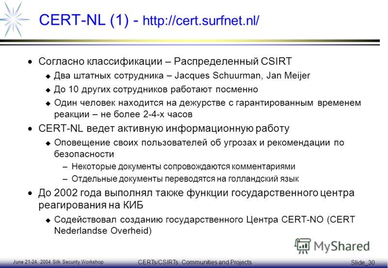 June 21-24, 2004 Silk Security Workshop CERTs/CSIRTs: Communities and Projects Slide_30 CERT-NL (1) - http://cert.surfnet.nl/ Согласно классификации – Распределенный CSIRT u Два штатных сотрудника – Jacques Schuurman, Jan Meijer u До 10 других сотруд