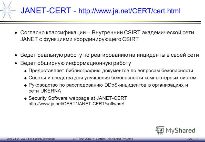 June 21-24, 2004 Silk Security Workshop CERTs/CSIRTs: Communities and Projects Slide_32 JANET-CERT - http://www.ja.net/CERT/cert.html Согласно классификации – Внутренний CSIRT академической сети JANET с функциями координирующего CSIRT Ведет реальную