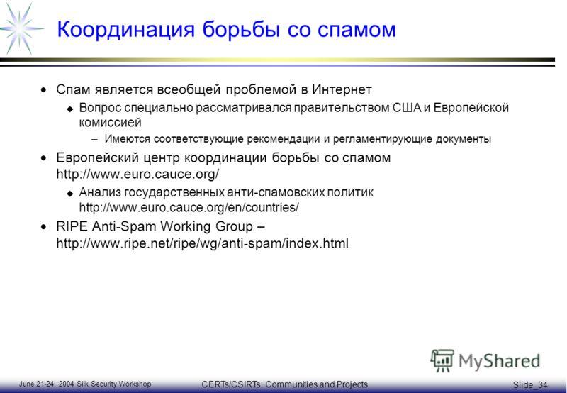 June 21-24, 2004 Silk Security Workshop CERTs/CSIRTs: Communities and Projects Slide_34 Координация борьбы со спамом Спам является всеобщей проблемой в Интернет u Вопрос специально рассматривался правительством США и Европейской комиссией –Имеются со