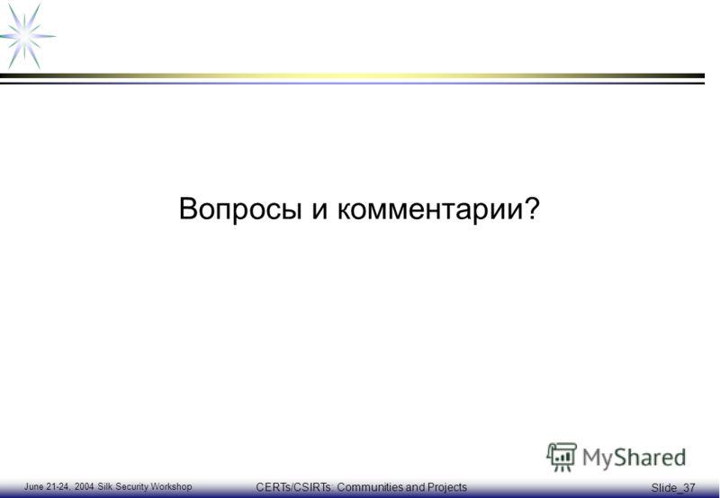 June 21-24, 2004 Silk Security Workshop CERTs/CSIRTs: Communities and Projects Slide_37 Вопросы и комментарии?