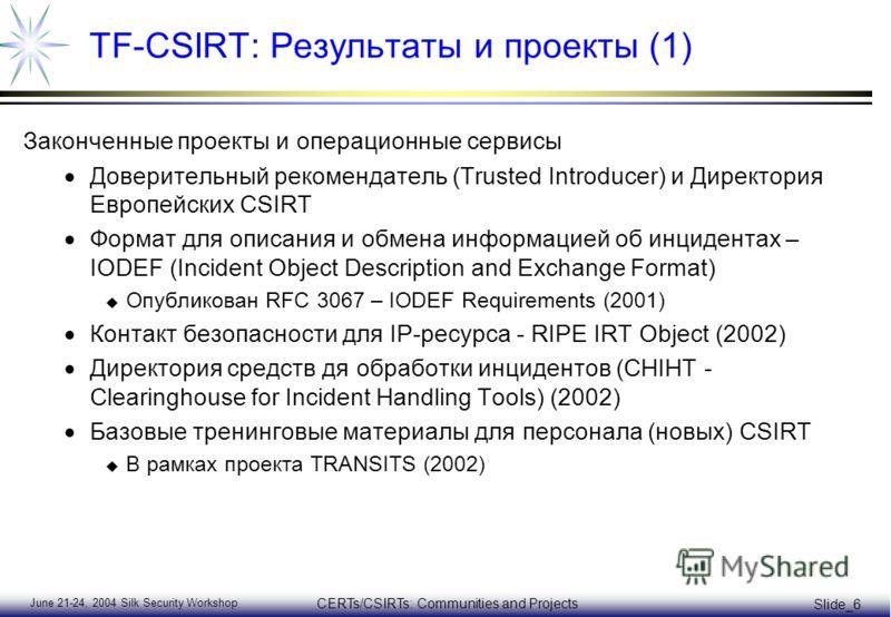 June 21-24, 2004 Silk Security Workshop CERTs/CSIRTs: Communities and Projects Slide_6 TF-CSIRT: Результаты и проекты (1) Законченные проекты и операционные сервисы Доверительный рекомендатель (Trusted Introducer) и Директория Европейских CSIRT Форма