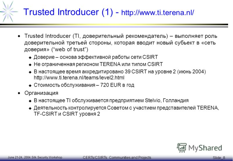 June 21-24, 2004 Silk Security Workshop CERTs/CSIRTs: Communities and Projects Slide_8 Trusted Introducer (1) - http://www.ti.terena.nl/ Trusted Introducer (TI, доверительный рекомендатель) – выполняет роль доверительной третьей стороны, которая ввод
